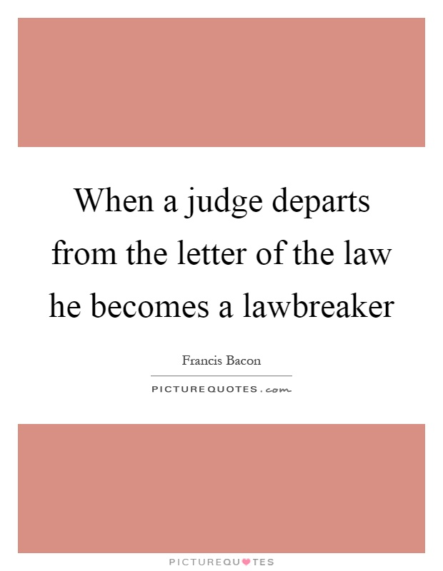 When a judge departs from the letter of the law he becomes a lawbreaker Picture Quote #1