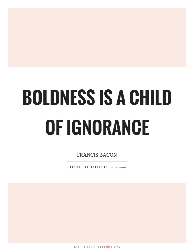 Boldness is a child of ignorance Picture Quote #1