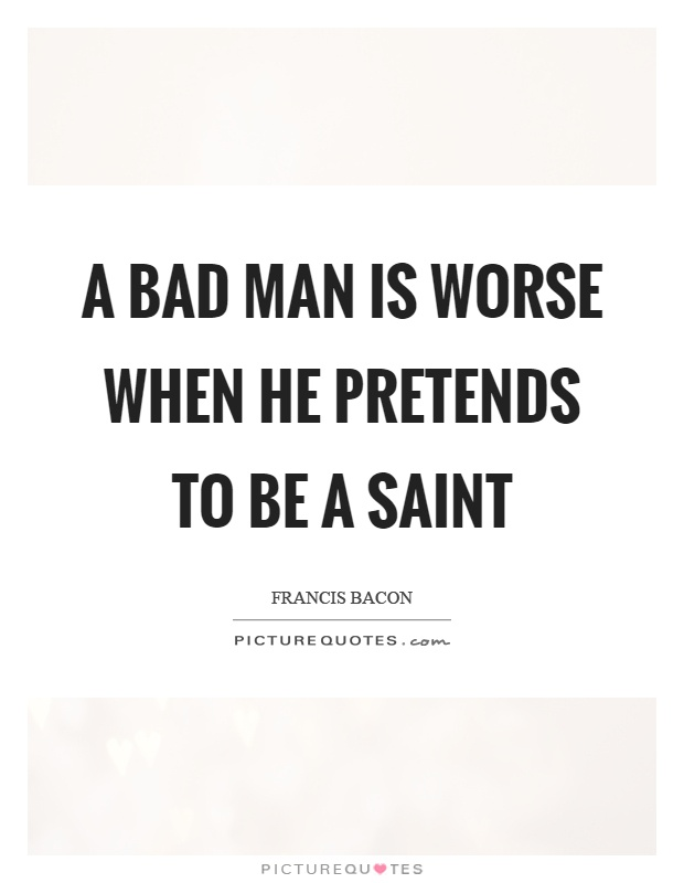 A bad man is worse when he pretends to be a saint Picture Quote #1