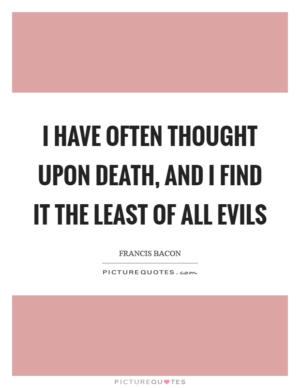 I have often thought upon death, and I find it the least of all evils Picture Quote #1
