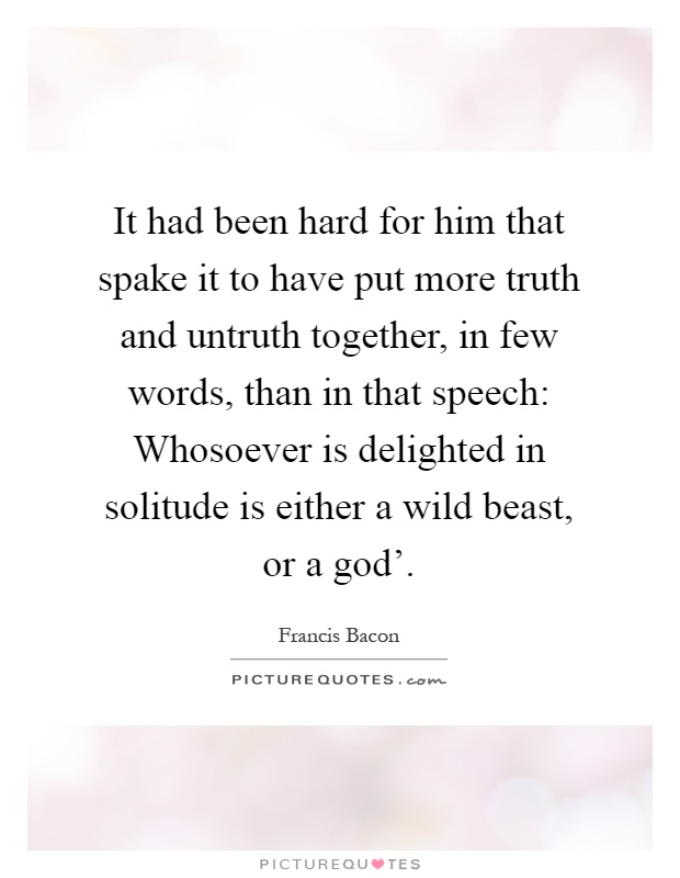 It had been hard for him that spake it to have put more truth and untruth together, in few words, than in that speech: Whosoever is delighted in solitude is either a wild beast, or a god' Picture Quote #1