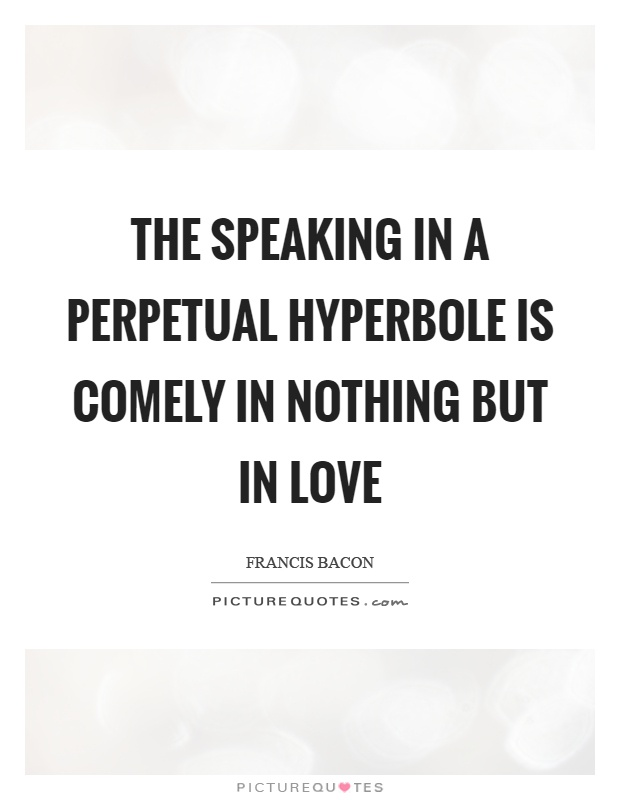 The speaking in a perpetual hyperbole is comely in nothing but in love Picture Quote #1
