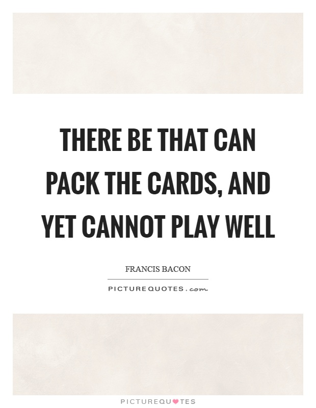 There be that can pack the cards, and yet cannot play well Picture Quote #1