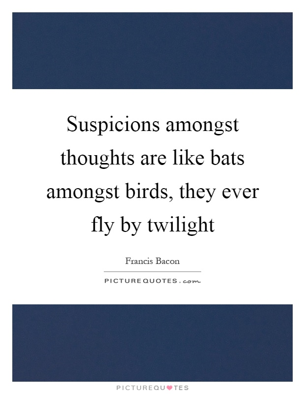 Suspicions amongst thoughts are like bats amongst birds, they ever fly by twilight Picture Quote #1