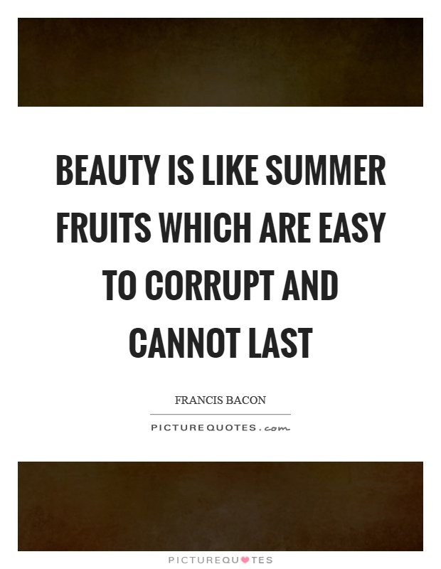 Beauty is like summer fruits which are easy to corrupt and cannot last Picture Quote #1