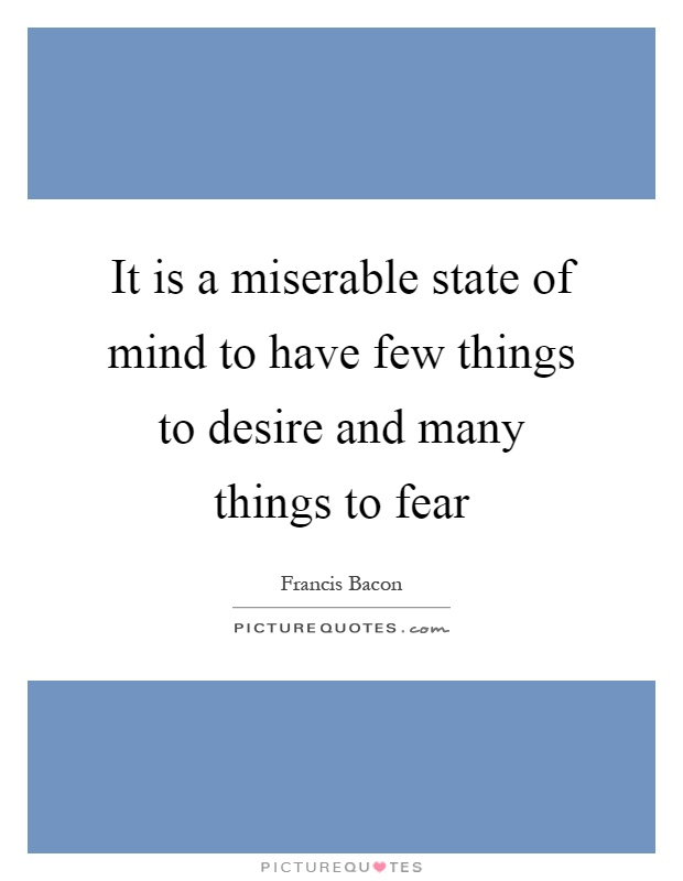 It is a miserable state of mind to have few things to desire and many things to fear Picture Quote #1