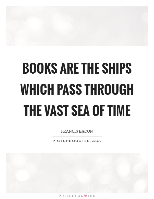 Books are the ships which pass through the vast sea of time Picture Quote #1