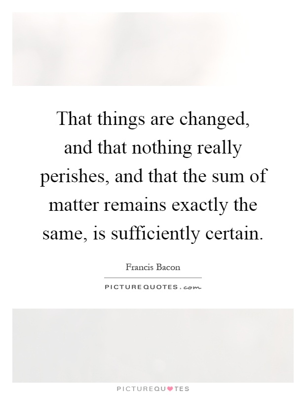 That things are changed, and that nothing really perishes, and that the sum of matter remains exactly the same, is sufficiently certain Picture Quote #1