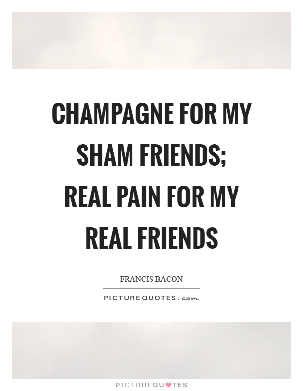 Champagne for my sham friends; real pain for my real friends Picture Quote #1