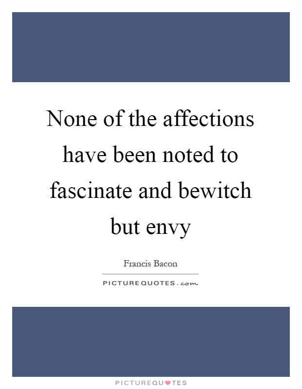 None of the affections have been noted to fascinate and bewitch but envy Picture Quote #1