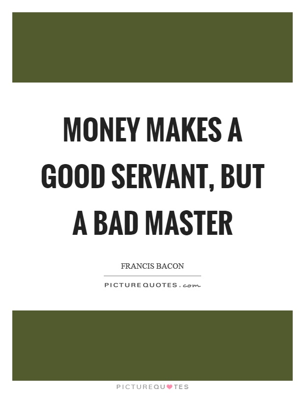money is a good servant but a bad master Excess of anything is bad is a popular saying adseaco is right when he says  money is a good servant and bad master 0.