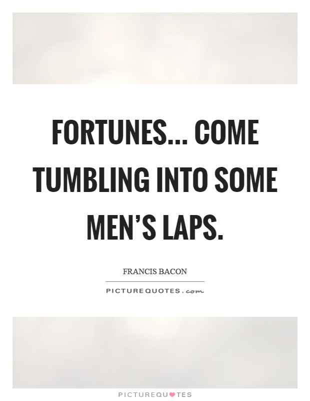 Fortunes... Come tumbling into some men's laps Picture Quote #1