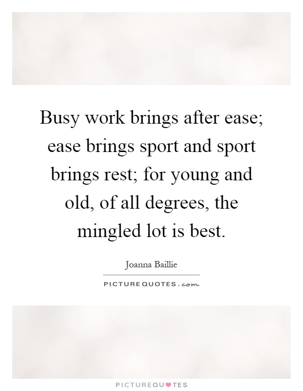 Busy work brings after ease; ease brings sport and sport brings rest; for young and old, of all degrees, the mingled lot is best Picture Quote #1