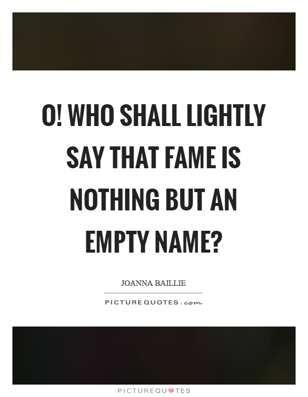O! Who shall lightly say that fame is nothing but an empty name? Picture Quote #1