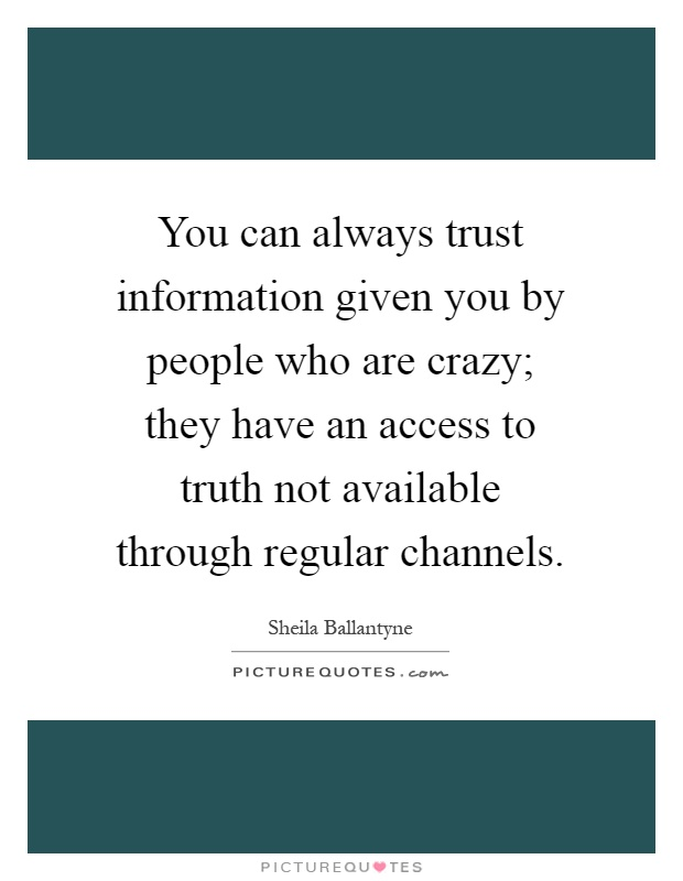 You can always trust information given you by people who are crazy; they have an access to truth not available through regular channels Picture Quote #1