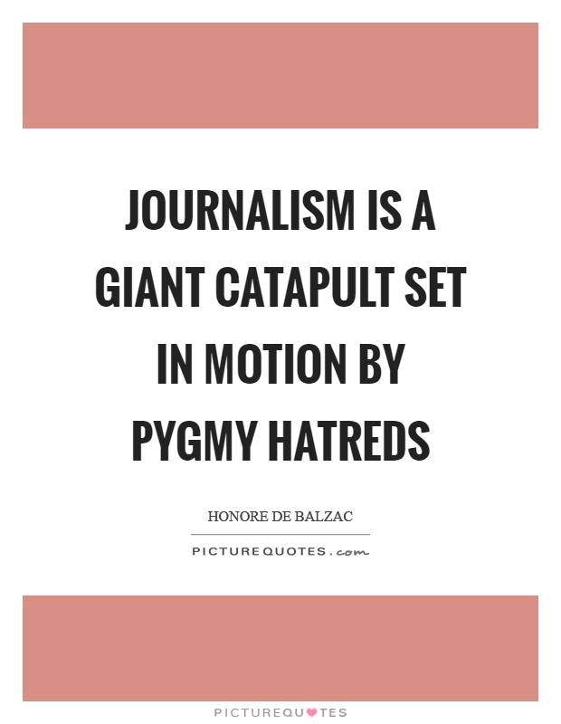 Journalism is a giant catapult set in motion by pygmy hatreds Picture Quote #1