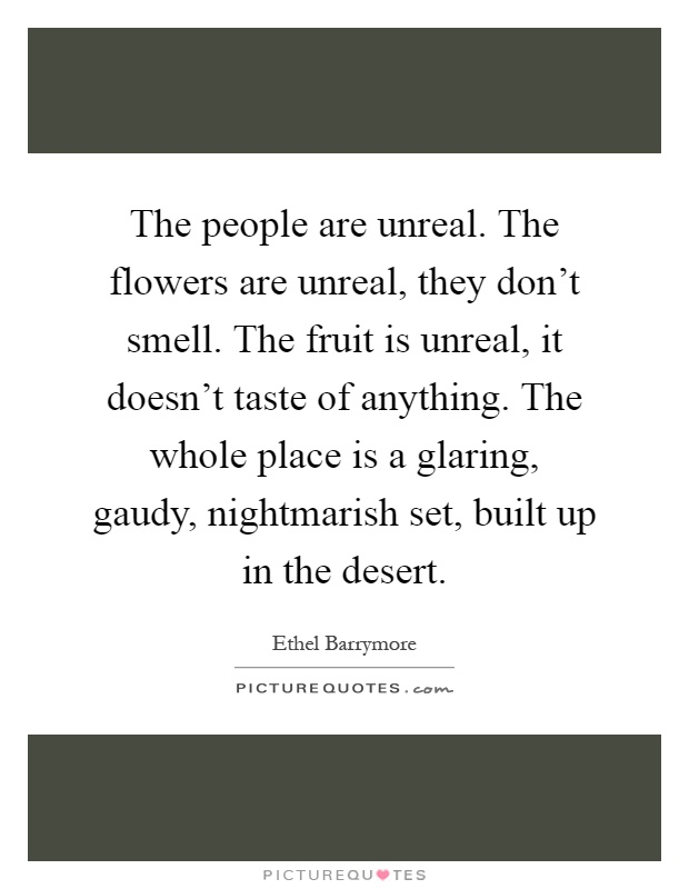 The people are unreal. The flowers are unreal, they don't smell. The fruit is unreal, it doesn't taste of anything. The whole place is a glaring, gaudy, nightmarish set, built up in the desert Picture Quote #1