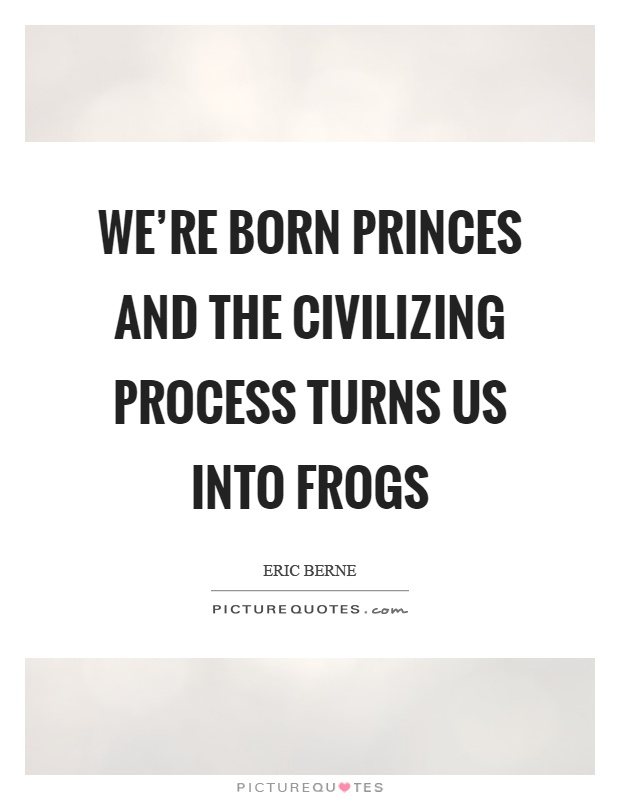 We're born princes and the civilizing process turns us into frogs Picture Quote #1