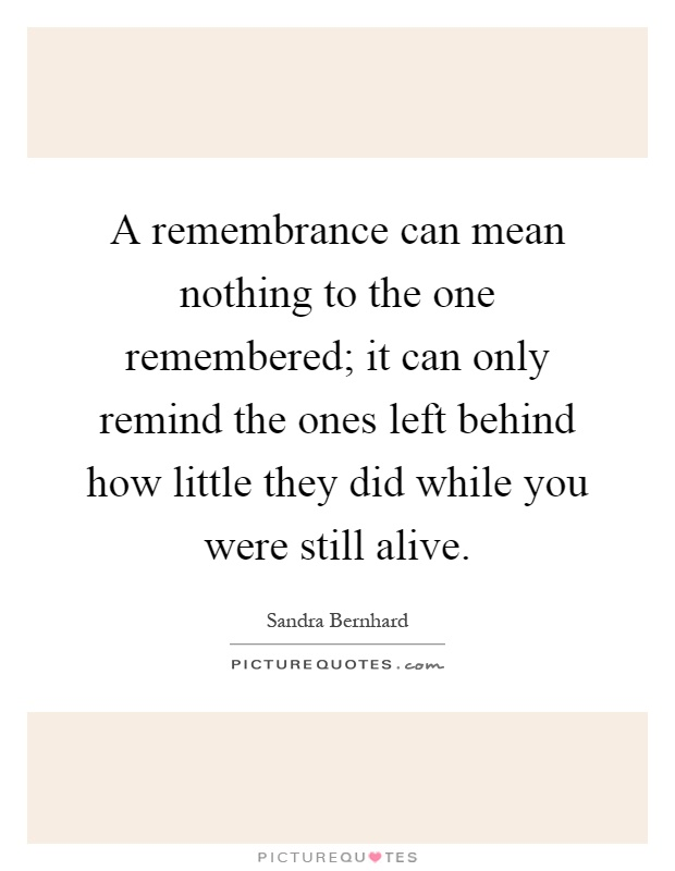 A remembrance can mean nothing to the one remembered; it can only remind the ones left behind how little they did while you were still alive Picture Quote #1