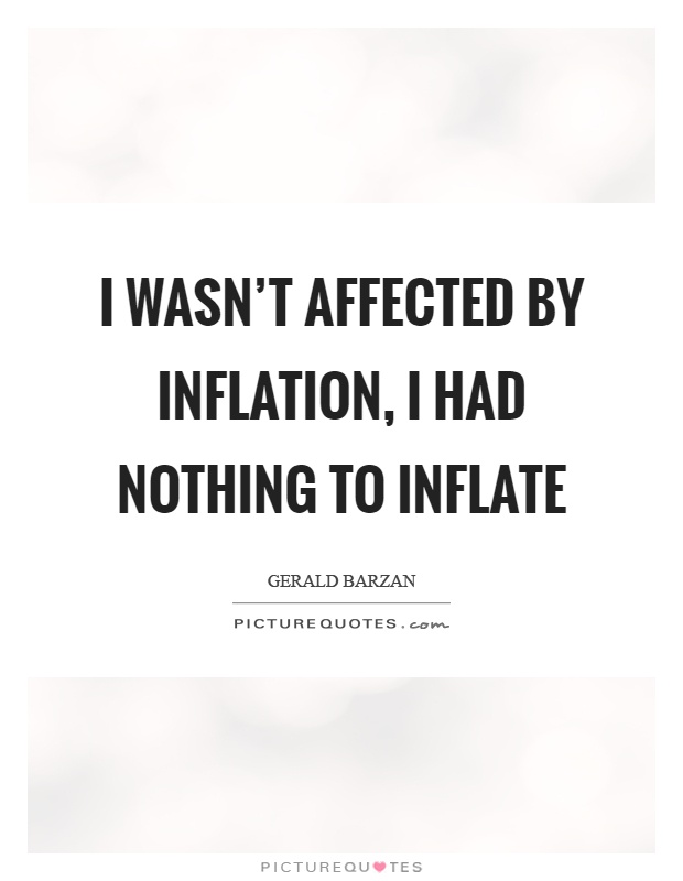 I wasn't affected by inflation, I had nothing to inflate Picture Quote #1