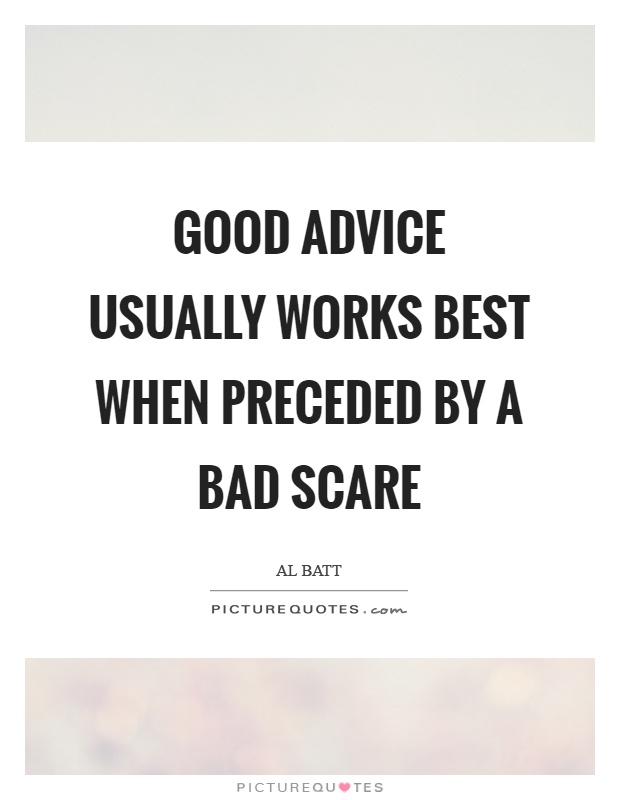 Good advice usually works best when preceded by a bad scare Picture Quote #1