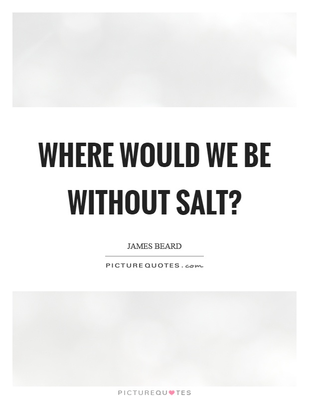 Where would we be without salt? Picture Quote #1