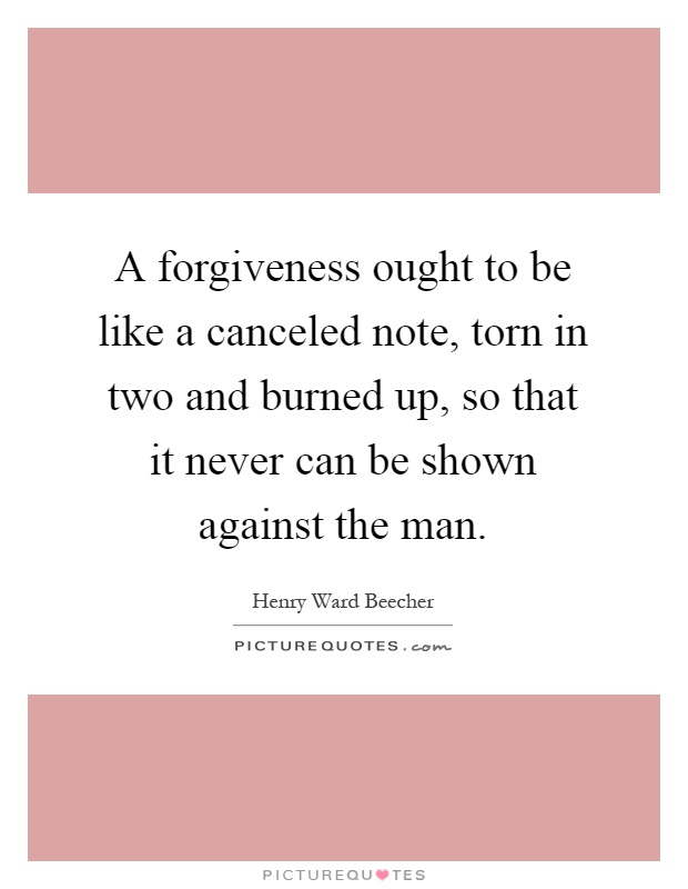 A forgiveness ought to be like a canceled note, torn in two and burned up, so that it never can be shown against the man Picture Quote #1