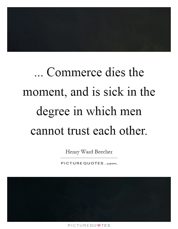 ... Commerce dies the moment, and is sick in the degree in which men cannot trust each other Picture Quote #1