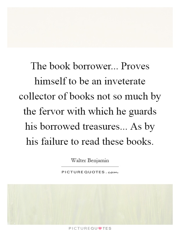 The book borrower... Proves himself to be an inveterate collector of books not so much by the fervor with which he guards his borrowed treasures... As by his failure to read these books Picture Quote #1