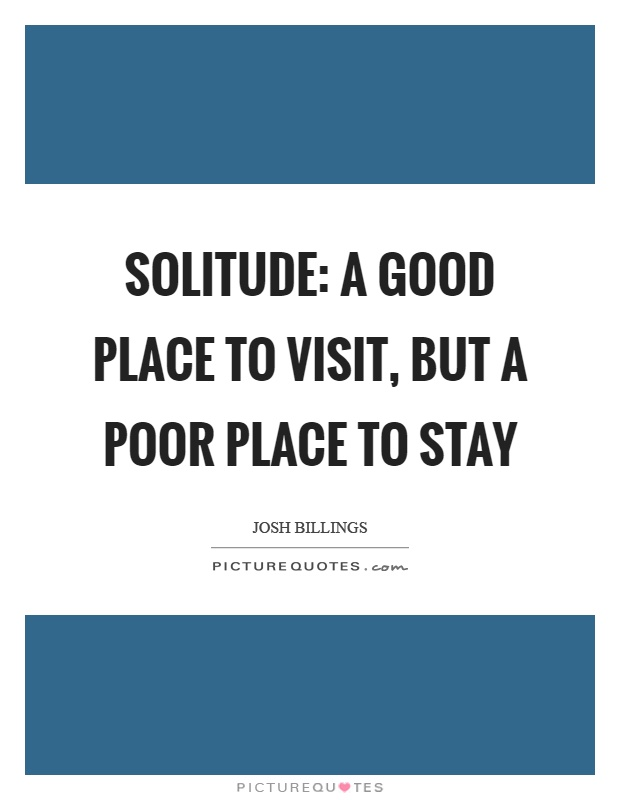 Solitude: A good place to visit, but a poor place to stay Picture Quote #1
