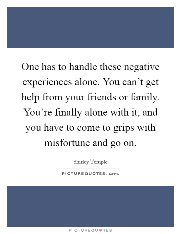 One has to handle these negative experiences alone. You can't get help from your friends or family. You're finally alone with it, and you have to come to grips with misfortune and go on Picture Quote #1
