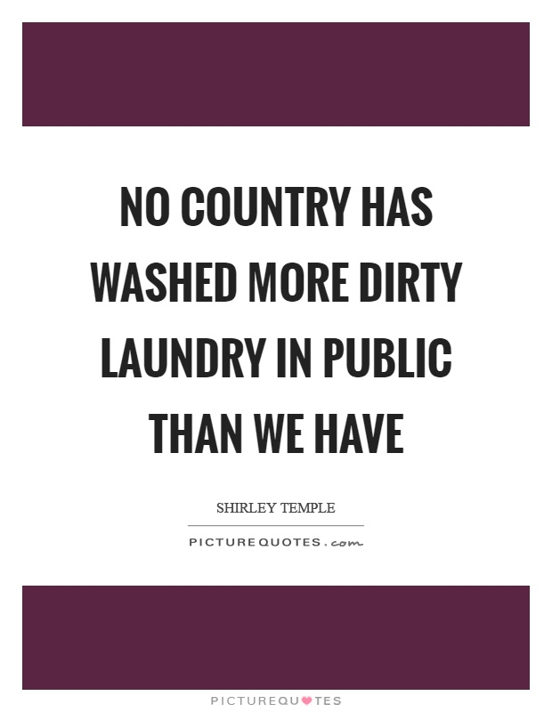 No country has washed more dirty laundry in public than we have Picture Quote #1