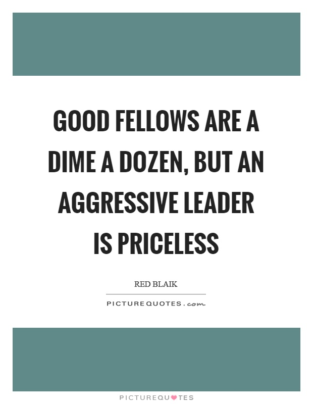 Good fellows are a dime a dozen, but an aggressive leader is priceless Picture Quote #1
