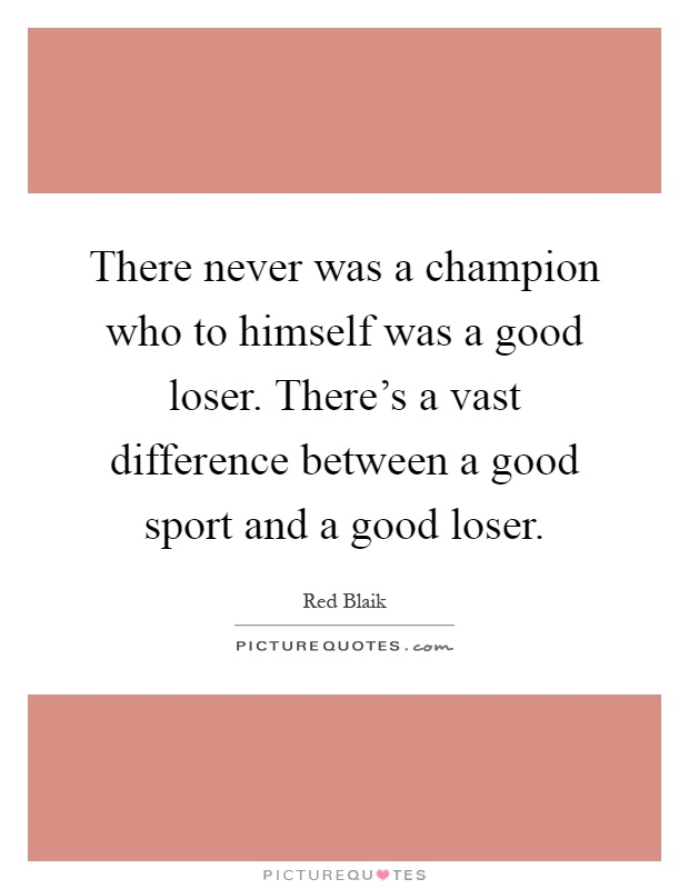 There never was a champion who to himself was a good loser. There's a vast difference between a good sport and a good loser Picture Quote #1