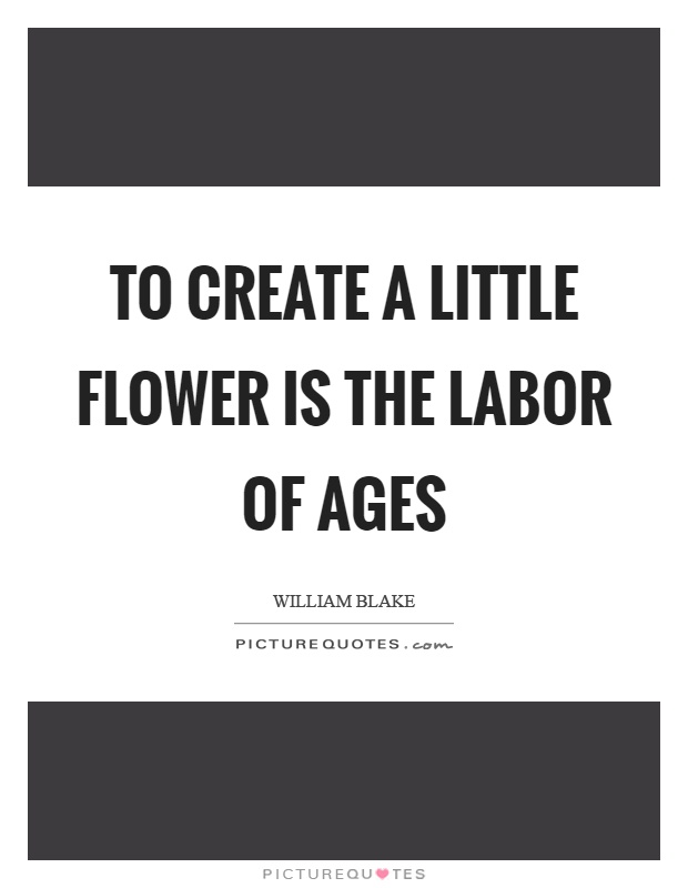 To create a little flower is the labor of ages Picture Quote #1