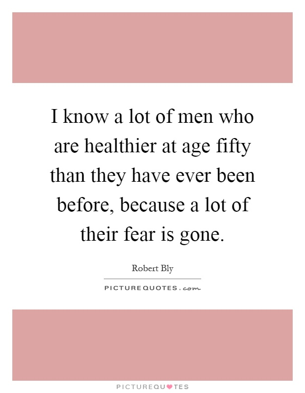 I know a lot of men who are healthier at age fifty than they have ever been before, because a lot of their fear is gone Picture Quote #1