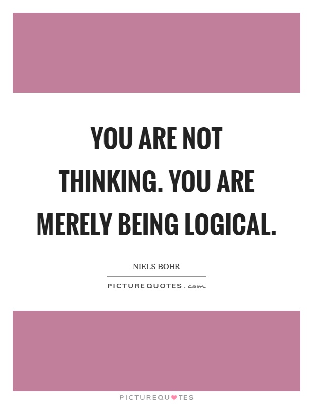 You are not thinking. You are merely being logical Picture Quote #1