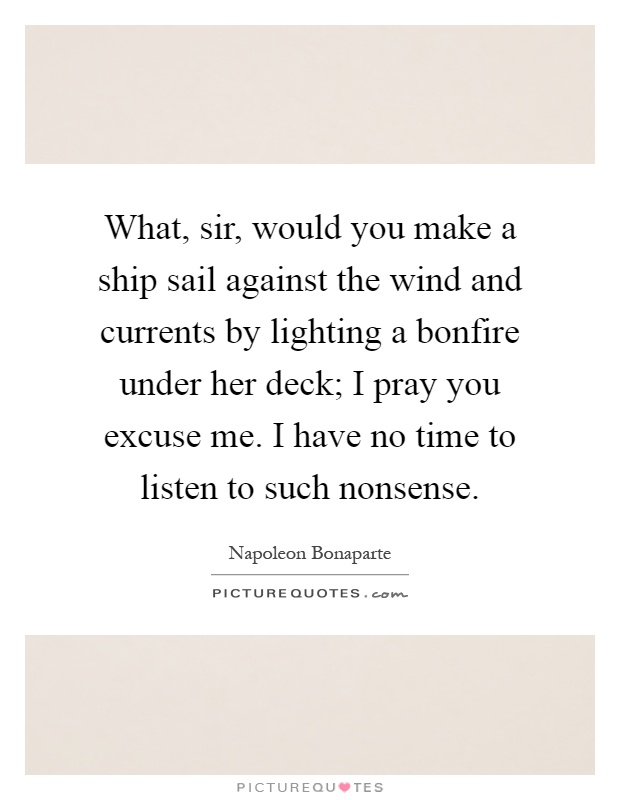 What, sir, would you make a ship sail against the wind and currents by lighting a bonfire under her deck; I pray you excuse me. I have no time to listen to such nonsense Picture Quote #1