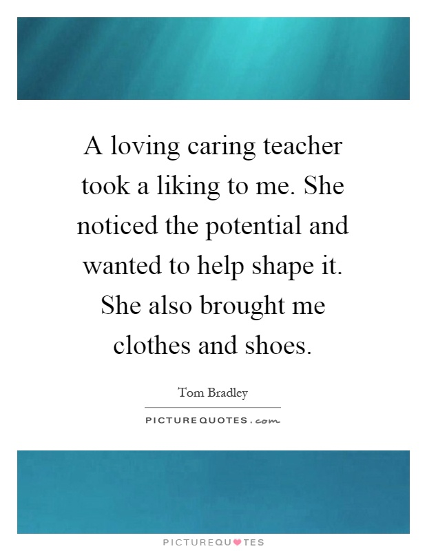 A loving caring teacher took a liking to me. She noticed the potential and wanted to help shape it. She also brought me clothes and shoes Picture Quote #1