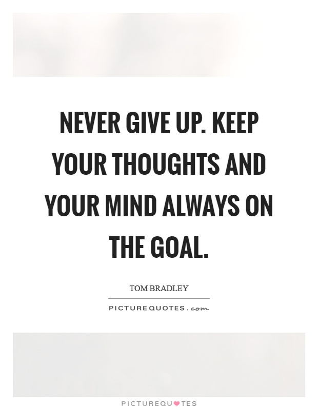 Never give up. Keep your thoughts and your mind always on the goal Picture Quote #1