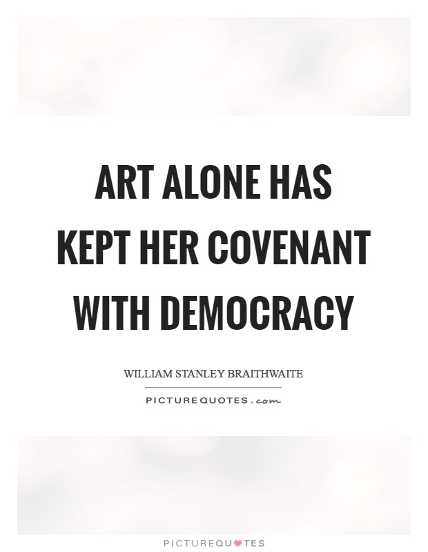 Art alone has kept her covenant with democracy Picture Quote #1