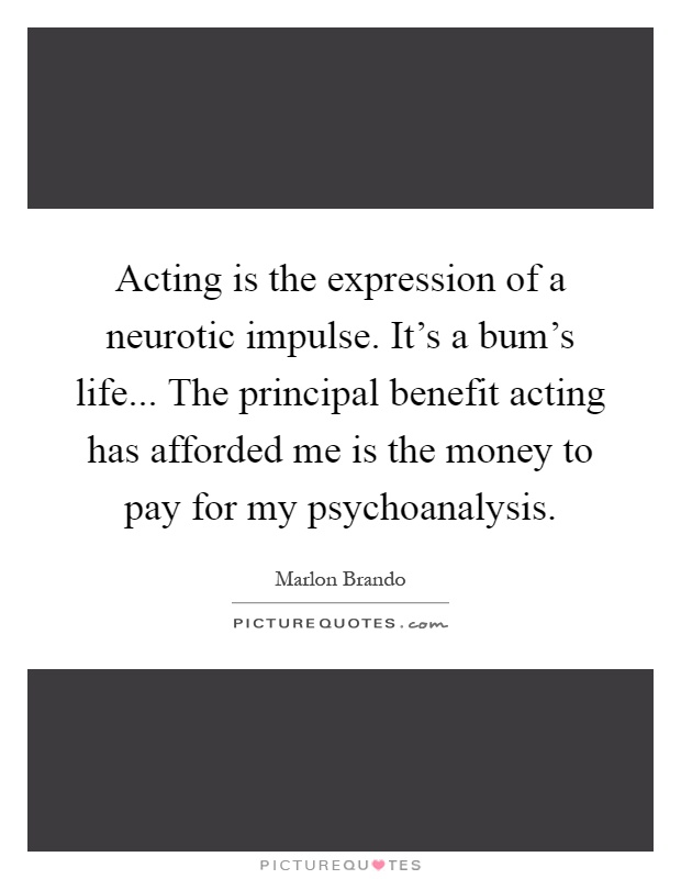 Acting is the expression of a neurotic impulse. It's a bum's life... The principal benefit acting has afforded me is the money to pay for my psychoanalysis Picture Quote #1