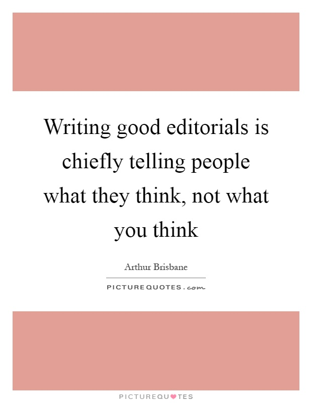 Writing good editorials is chiefly telling people what they think, not what you think Picture Quote #1