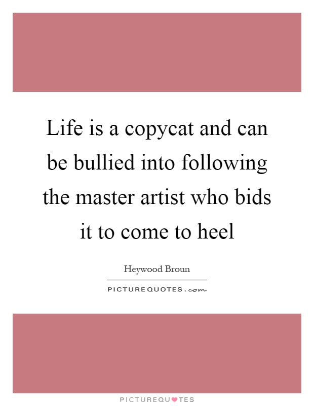 Life is a copycat and can be bullied into following the master artist who bids it to come to heel Picture Quote #1
