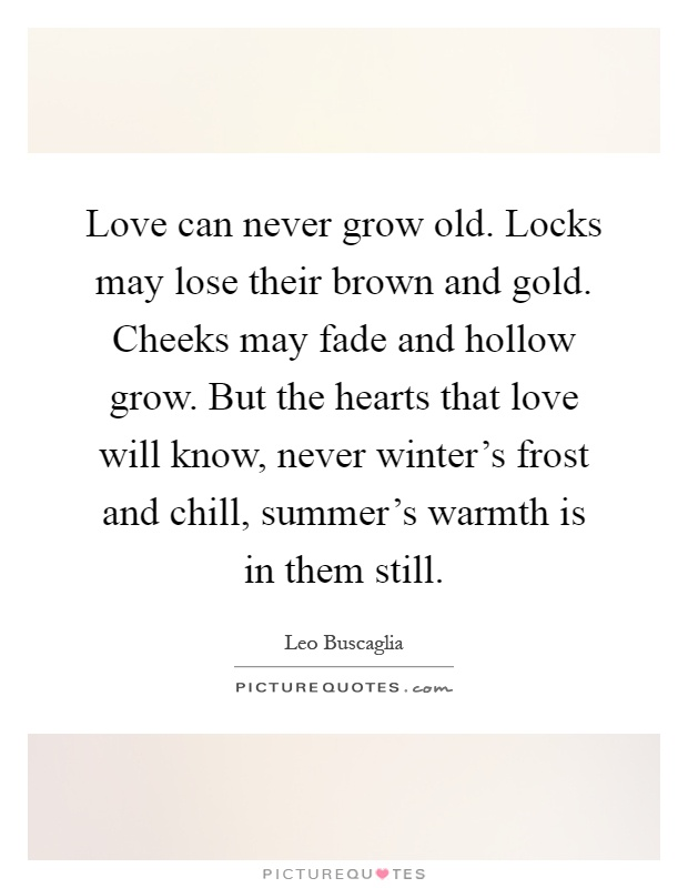Love can never grow old. Locks may lose their brown and gold. Cheeks may fade and hollow grow. But the hearts that love will know, never winter's frost and chill, summer's warmth is in them still Picture Quote #1