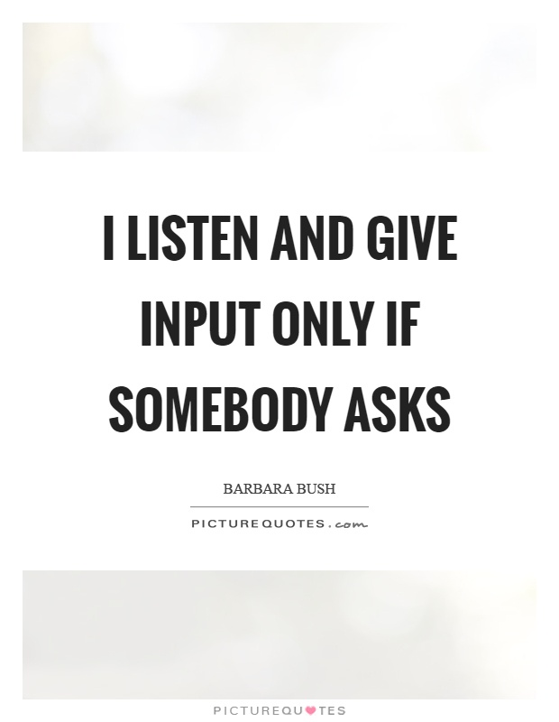 I listen and give input only if somebody asks Picture Quote #1
