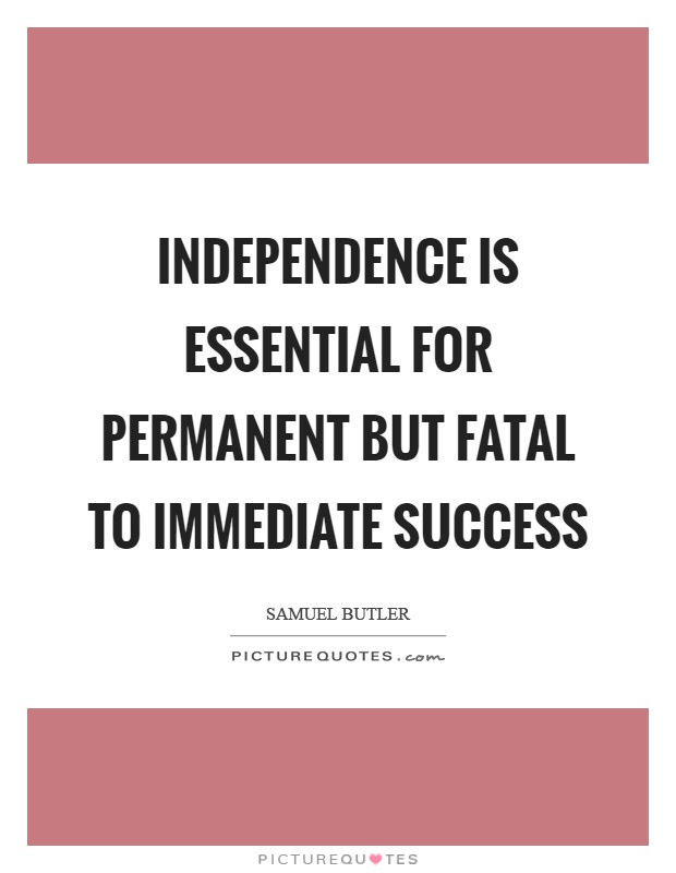 Independence is essential for permanent but fatal to immediate success Picture Quote #1