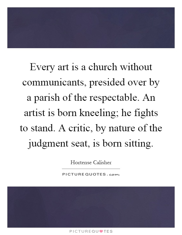 Every art is a church without communicants, presided over by a parish of the respectable. An artist is born kneeling; he fights to stand. A critic, by nature of the judgment seat, is born sitting Picture Quote #1