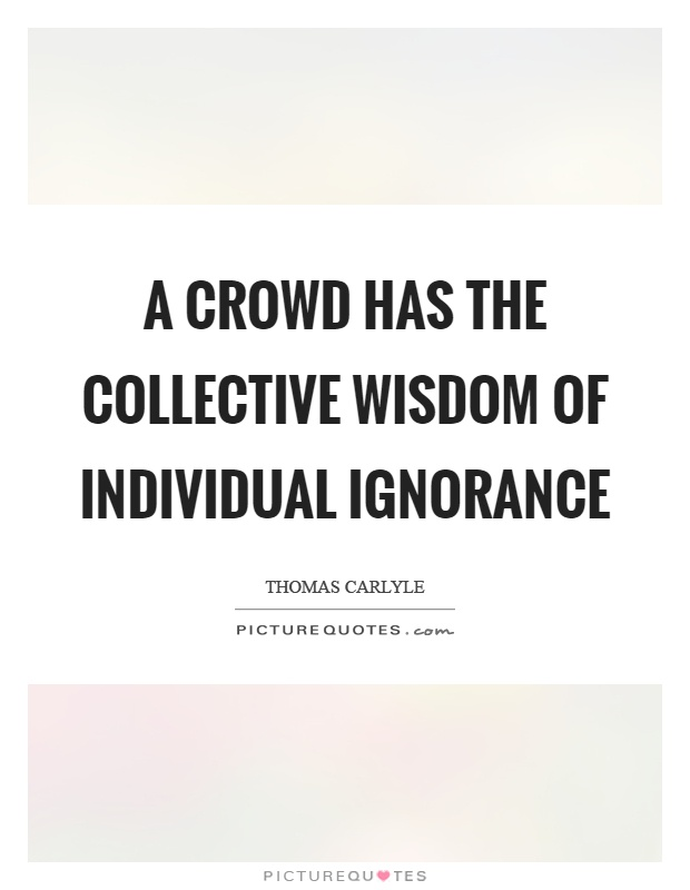 A crowd has the collective wisdom of individual ignorance Picture Quote #1