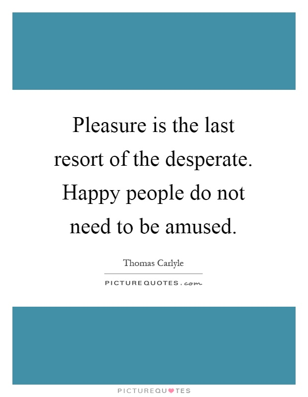Pleasure is the last resort of the desperate. Happy people do not need to be amused Picture Quote #1